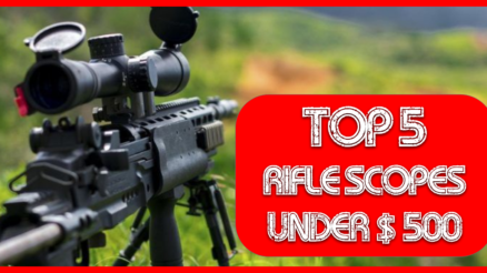 Top 5 Rifle scopes under $500 in 2020-21